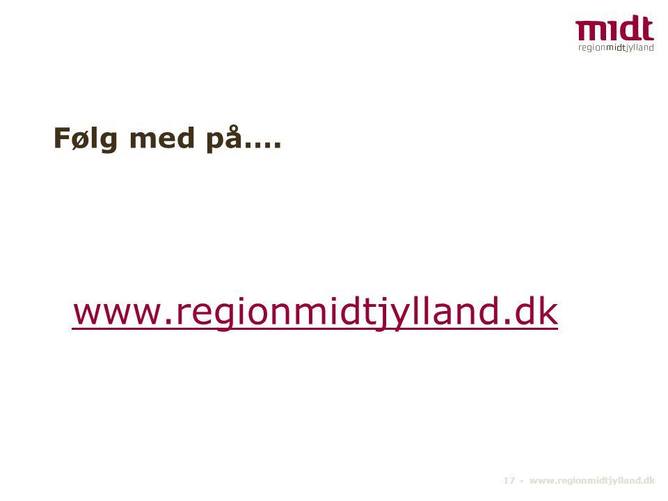 17 ▪ www.regionmidtjylland.dk Følg med på…. www.regionmidtjylland.dk