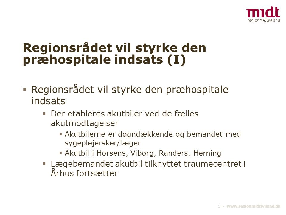 5 ▪ www.regionmidtjylland.dk Regionsrådet vil styrke den præhospitale indsats (I)  Regionsrådet vil styrke den præhospitale indsats  Der etableres akutbiler ved de fælles akutmodtagelser  Akutbilerne er døgndækkende og bemandet med sygeplejersker/læger  Akutbil i Horsens, Viborg, Randers, Herning  Lægebemandet akutbil tilknyttet traumecentret i Århus fortsætter