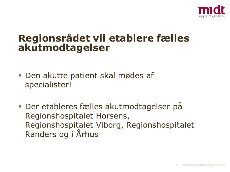 7 ▪ www.regionmidtjylland.dk Regionsrådet vil etablere fælles akutmodtagelser  Den akutte patient skal mødes af specialister.
