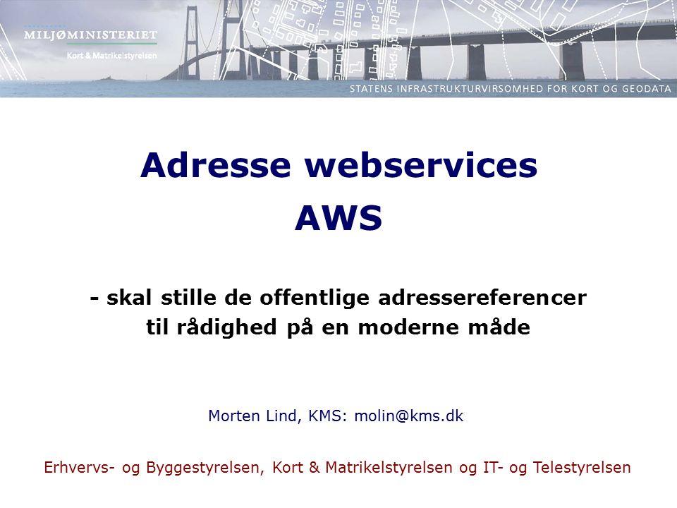 Adresse webservices AWS - skal stille de offentlige adressereferencer til rådighed på en moderne måde Morten Lind, KMS: molin@kms.dk Erhvervs- og Byggestyrelsen, Kort & Matrikelstyrelsen og IT- og Telestyrelsen