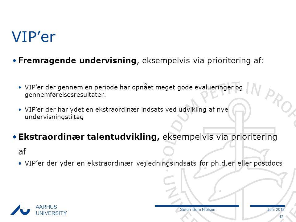 Søren Bom NielsenJuni 2012 AARHUS UNIVERSITY VIP'er Fremragende undervisning, eksempelvis via prioritering af: VIP'er der gennem en periode har opnået meget gode evalueringer og gennemførelsesresultater.