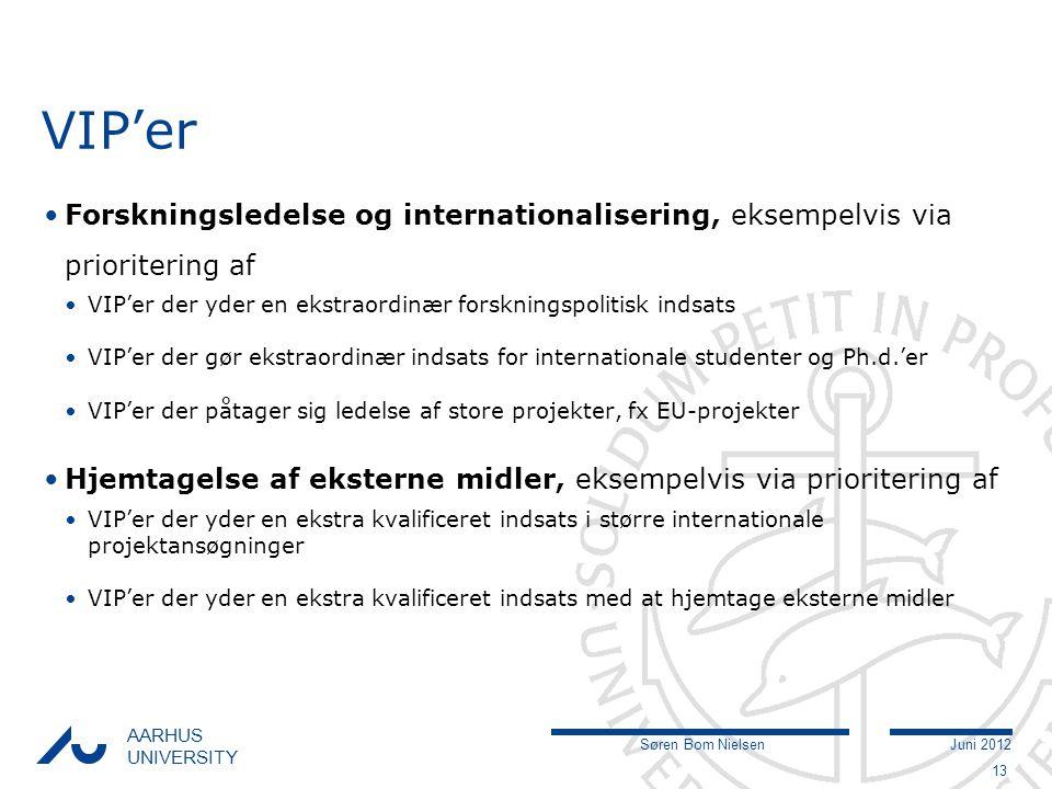 Søren Bom NielsenJuni 2012 AARHUS UNIVERSITY VIP'er Forskningsledelse og internationalisering, eksempelvis via prioritering af VIP'er der yder en ekstraordinær forskningspolitisk indsats VIP'er der gør ekstraordinær indsats for internationale studenter og Ph.d.'er VIP'er der påtager sig ledelse af store projekter, fx EU-projekter Hjemtagelse af eksterne midler, eksempelvis via prioritering af VIP'er der yder en ekstra kvalificeret indsats i større internationale projektansøgninger VIP'er der yder en ekstra kvalificeret indsats med at hjemtage eksterne midler 13