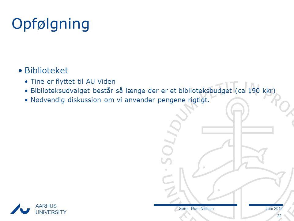 Søren Bom NielsenJuni 2012 AARHUS UNIVERSITY Opfølgning Biblioteket Tine er flyttet til AU Viden Biblioteksudvalget består så længe der er et biblioteksbudget (ca 190 kkr) Nødvendig diskussion om vi anvender pengene rigtigt.