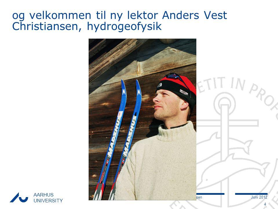 Søren Bom NielsenJuni 2012 AARHUS UNIVERSITY og velkommen til ny lektor Anders Vest Christiansen, hydrogeofysik 4