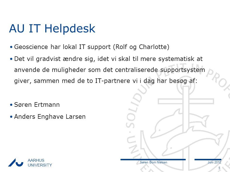 Søren Bom NielsenJuni 2012 AARHUS UNIVERSITY AU IT Helpdesk Geoscience har lokal IT support (Rolf og Charlotte) Det vil gradvist ændre sig, idet vi skal til mere systematisk at anvende de muligheder som det centraliserede supportsystem giver, sammen med de to IT-partnere vi i dag har besøg af: Søren Ertmann Anders Enghave Larsen 5