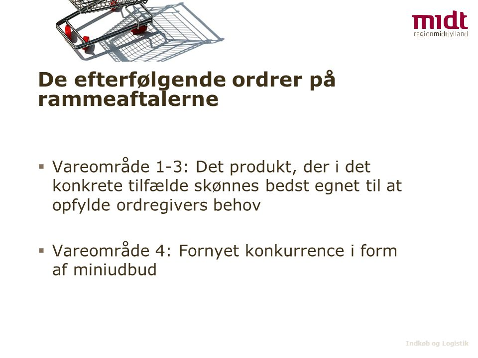 Indkøb og Logistik De efterfølgende ordrer på rammeaftalerne  Vareområde 1-3: Det produkt, der i det konkrete tilfælde skønnes bedst egnet til at opfylde ordregivers behov  Vareområde 4: Fornyet konkurrence i form af miniudbud