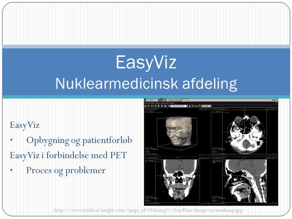 EasyViz Opbygning og patientforløb EasyViz i forbindelse med PET Proces og problemer http://www.medical-insight.com/ page_id=83&img=/UserFiles/Image/screendump.jpg EasyViz Nuklearmedicinsk afdeling