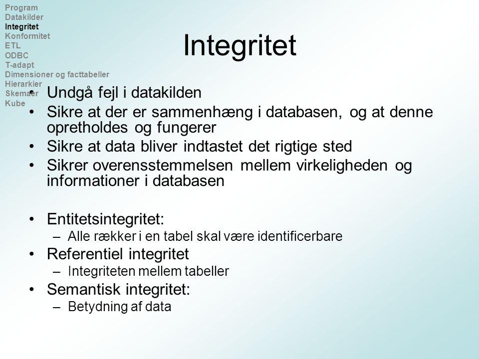 Integritet Undgå fejl i datakilden Sikre at der er sammenhæng i databasen, og at denne opretholdes og fungerer Sikre at data bliver indtastet det rigtige sted Sikrer overensstemmelsen mellem virkeligheden og informationer i databasen Entitetsintegritet: –Alle rækker i en tabel skal være identificerbare Referentiel integritet –Integriteten mellem tabeller Semantisk integritet: –Betydning af data Program Datakilder Integritet Konformitet ETL ODBC T-adapt Dimensioner og facttabeller Hierarkier Skemaer Kube