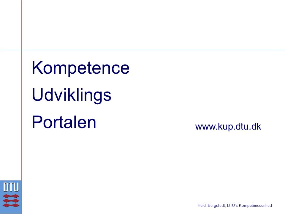 Kompetence Udviklings Portalen www.kup.dtu.dk Heidi Bergstedt, DTU's Kompetenceenhed