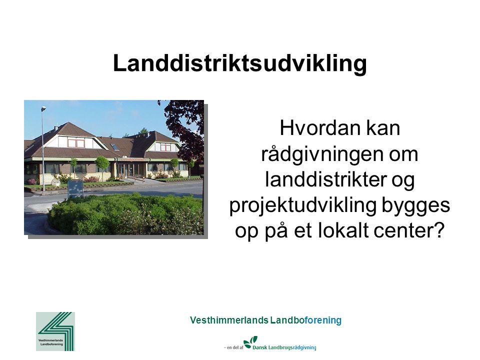 Vesthimmerlands Landboforening Hvordan kan rådgivningen om landdistrikter og projektudvikling bygges op på et lokalt center.