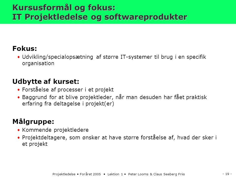 - 19 - Projektledelse Foråret 2005 Lektion 1 Peter Looms & Claus Seeberg Friis Kursusformål og fokus: IT Projektledelse og softwareprodukter Fokus: Udvikling/specialopsætning af større IT-systemer til brug i en specifik organisation Udbytte af kurset: Forståelse af processer i et projekt Baggrund for at blive projektleder, når man desuden har fået praktisk erfaring fra deltagelse i projekt(er) Målgruppe: Kommende projektledere Projektdeltagere, som ønsker at have større forståelse af, hvad der sker i et projekt