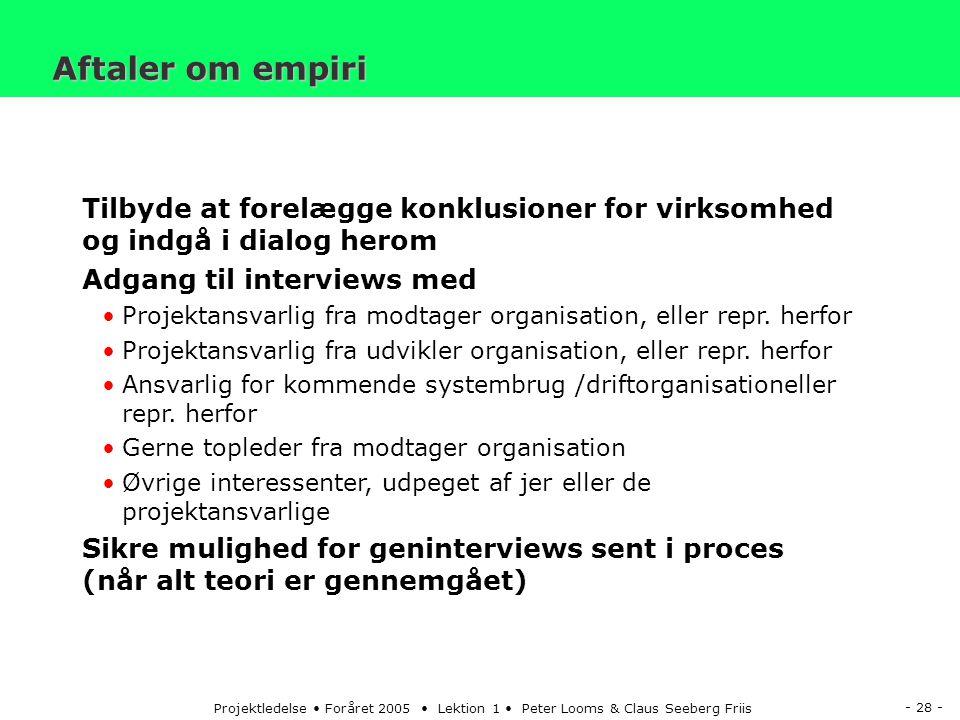 - 28 - Projektledelse Foråret 2005 Lektion 1 Peter Looms & Claus Seeberg Friis Aftaler om empiri Tilbyde at forelægge konklusioner for virksomhed og indgå i dialog herom Adgang til interviews med Projektansvarlig fra modtager organisation, eller repr.