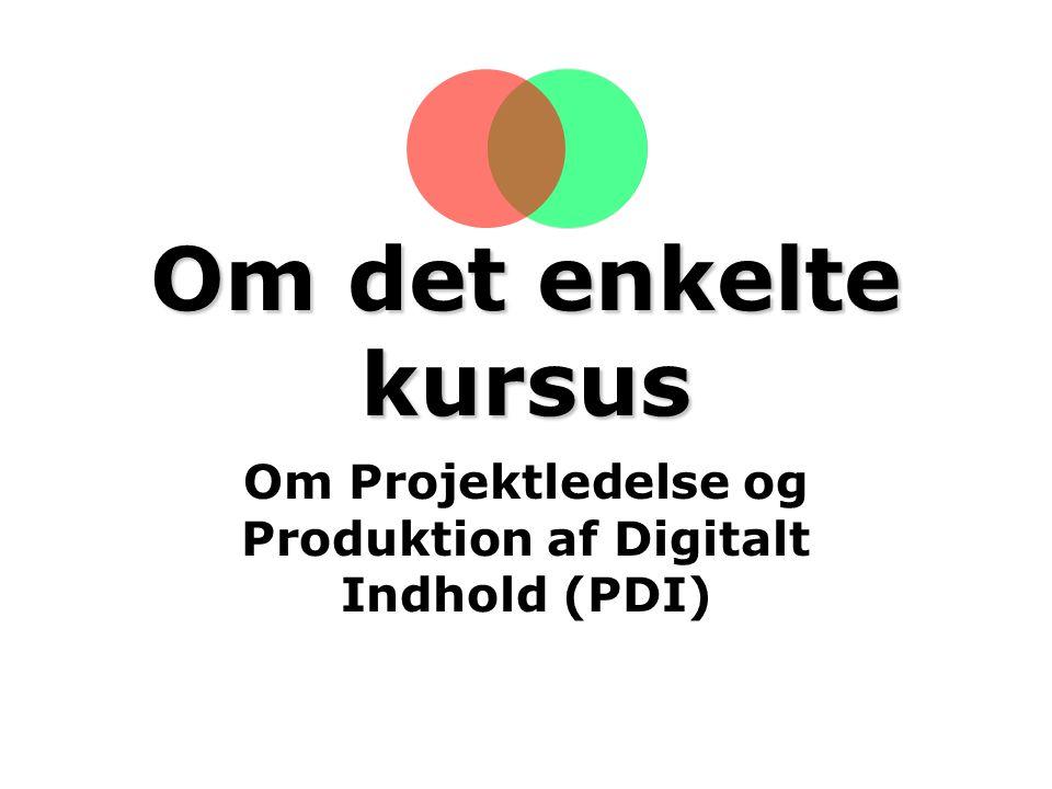 Om det enkelte kursus Om Projektledelse og Produktion af Digitalt Indhold (PDI)