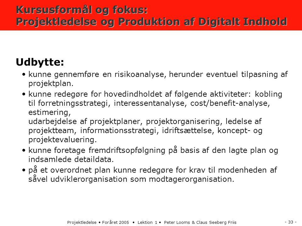 - 33 - Projektledelse Foråret 2005 Lektion 1 Peter Looms & Claus Seeberg Friis Kursusformål og fokus: Projektledelse og Produktion af Digitalt Indhold Udbytte: kunne gennemføre en risikoanalyse, herunder eventuel tilpasning af projektplan.