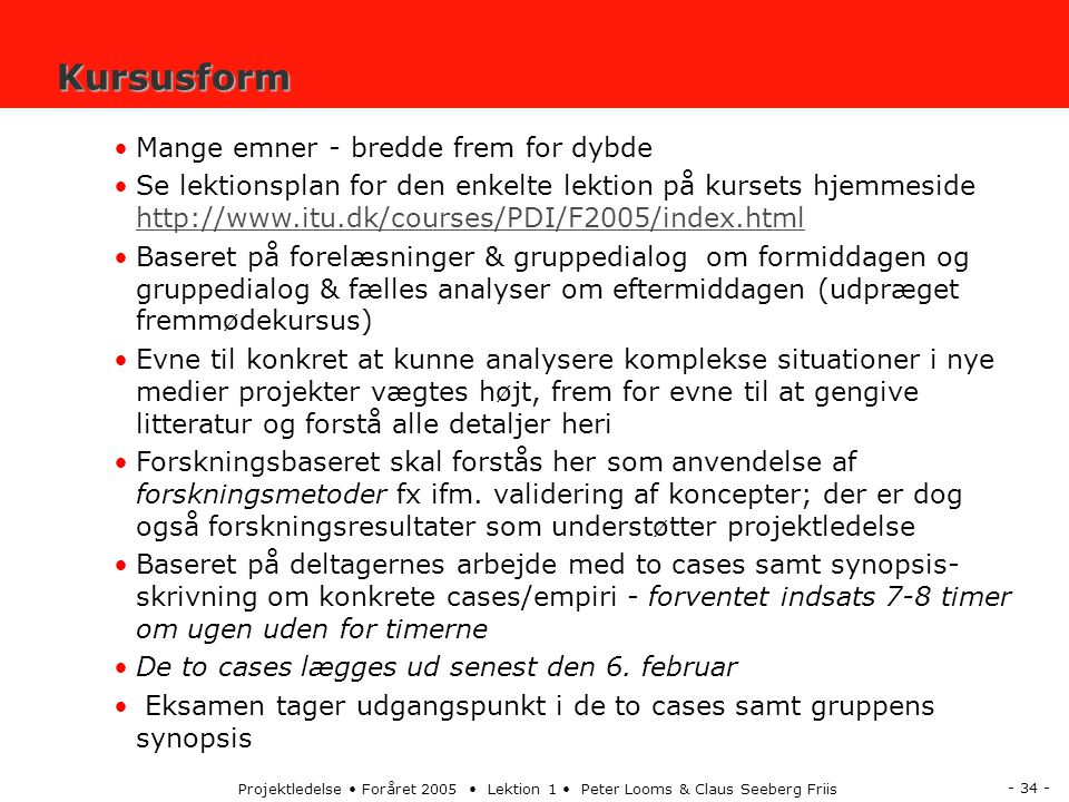 - 34 - Projektledelse Foråret 2005 Lektion 1 Peter Looms & Claus Seeberg Friis Kursusform Mange emner - bredde frem for dybde Se lektionsplan for den enkelte lektion på kursets hjemmeside http://www.itu.dk/courses/PDI/F2005/index.html http://www.itu.dk/courses/PDI/F2005/index.html Baseret på forelæsninger & gruppedialog om formiddagen og gruppedialog & fælles analyser om eftermiddagen (udpræget fremmødekursus) Evne til konkret at kunne analysere komplekse situationer i nye medier projekter vægtes højt, frem for evne til at gengive litteratur og forstå alle detaljer heri Forskningsbaseret skal forstås her som anvendelse af forskningsmetoder fx ifm.