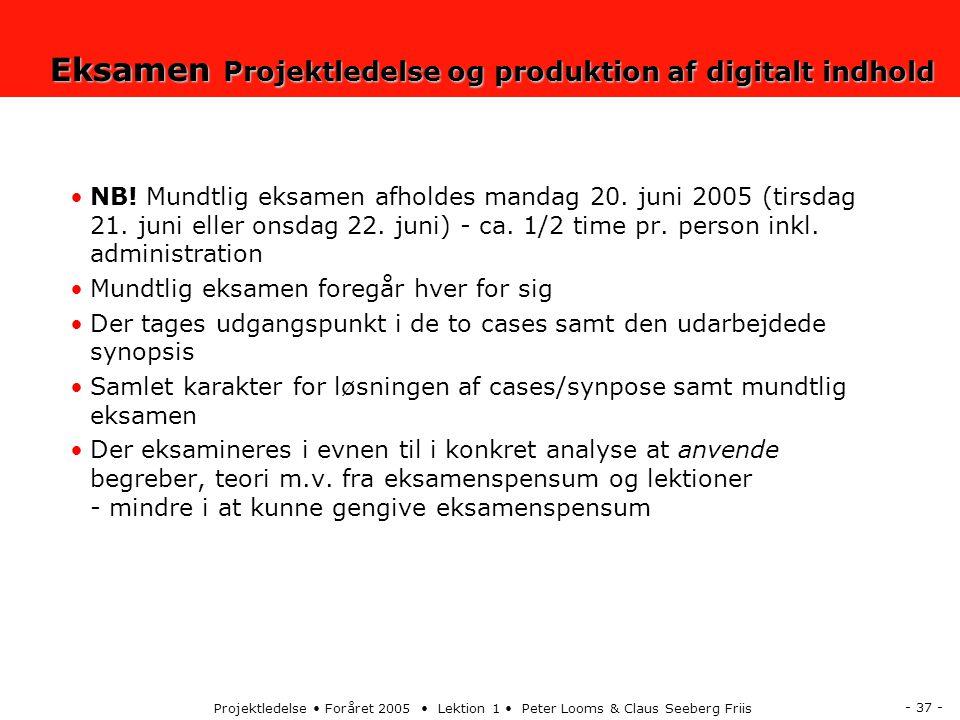 - 37 - Projektledelse Foråret 2005 Lektion 1 Peter Looms & Claus Seeberg Friis Eksamen Projektledelse og produktion af digitalt indhold NB.