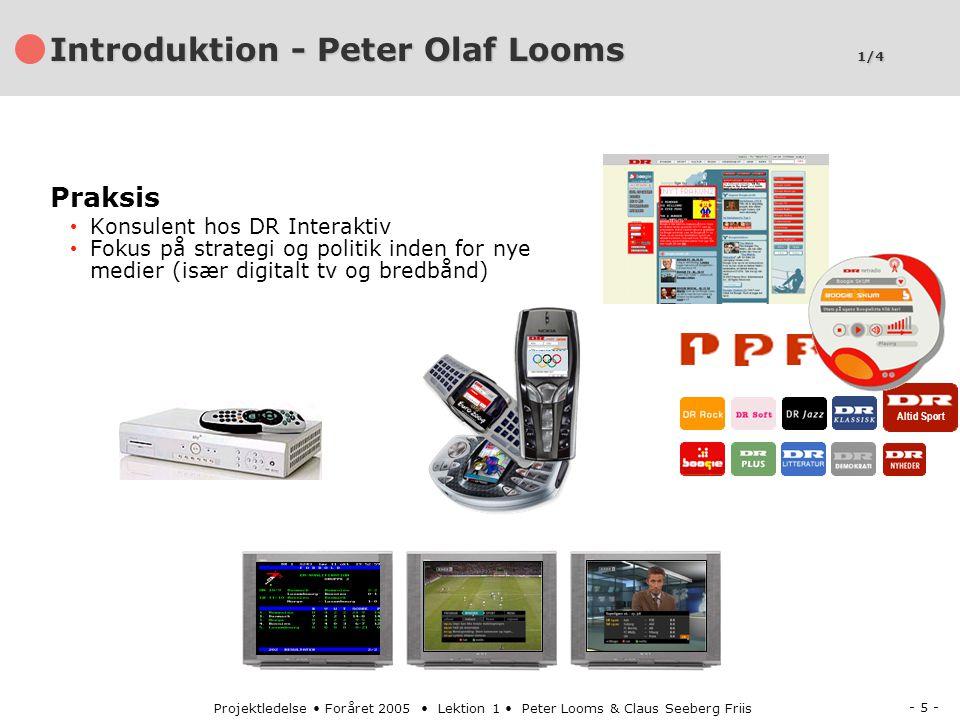 - 5 - Projektledelse Foråret 2005 Lektion 1 Peter Looms & Claus Seeberg Friis Introduktion - Peter Olaf Looms 1/4 Altid Sport Praksis Konsulent hos DR Interaktiv Fokus på strategi og politik inden for nye medier (især digitalt tv og bredbånd)
