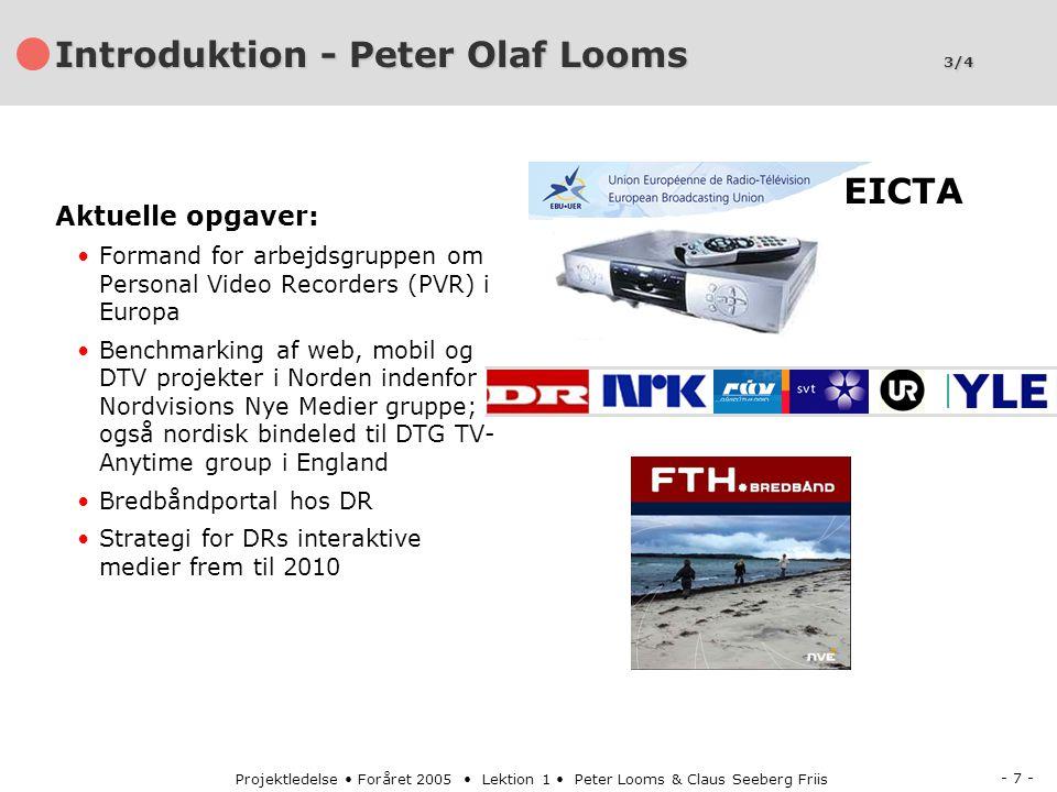 - 7 - Projektledelse Foråret 2005 Lektion 1 Peter Looms & Claus Seeberg Friis Introduktion - Peter Olaf Looms 3/4 Aktuelle opgaver: Formand for arbejdsgruppen om Personal Video Recorders (PVR) i Europa Benchmarking af web, mobil og DTV projekter i Norden indenfor Nordvisions Nye Medier gruppe; også nordisk bindeled til DTG TV- Anytime group i England Bredbåndportal hos DR Strategi for DRs interaktive medier frem til 2010 EICTA