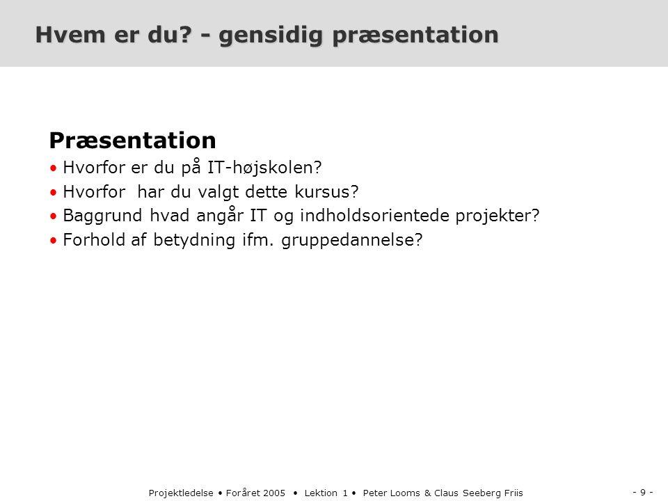 - 9 - Projektledelse Foråret 2005 Lektion 1 Peter Looms & Claus Seeberg Friis Hvem er du.