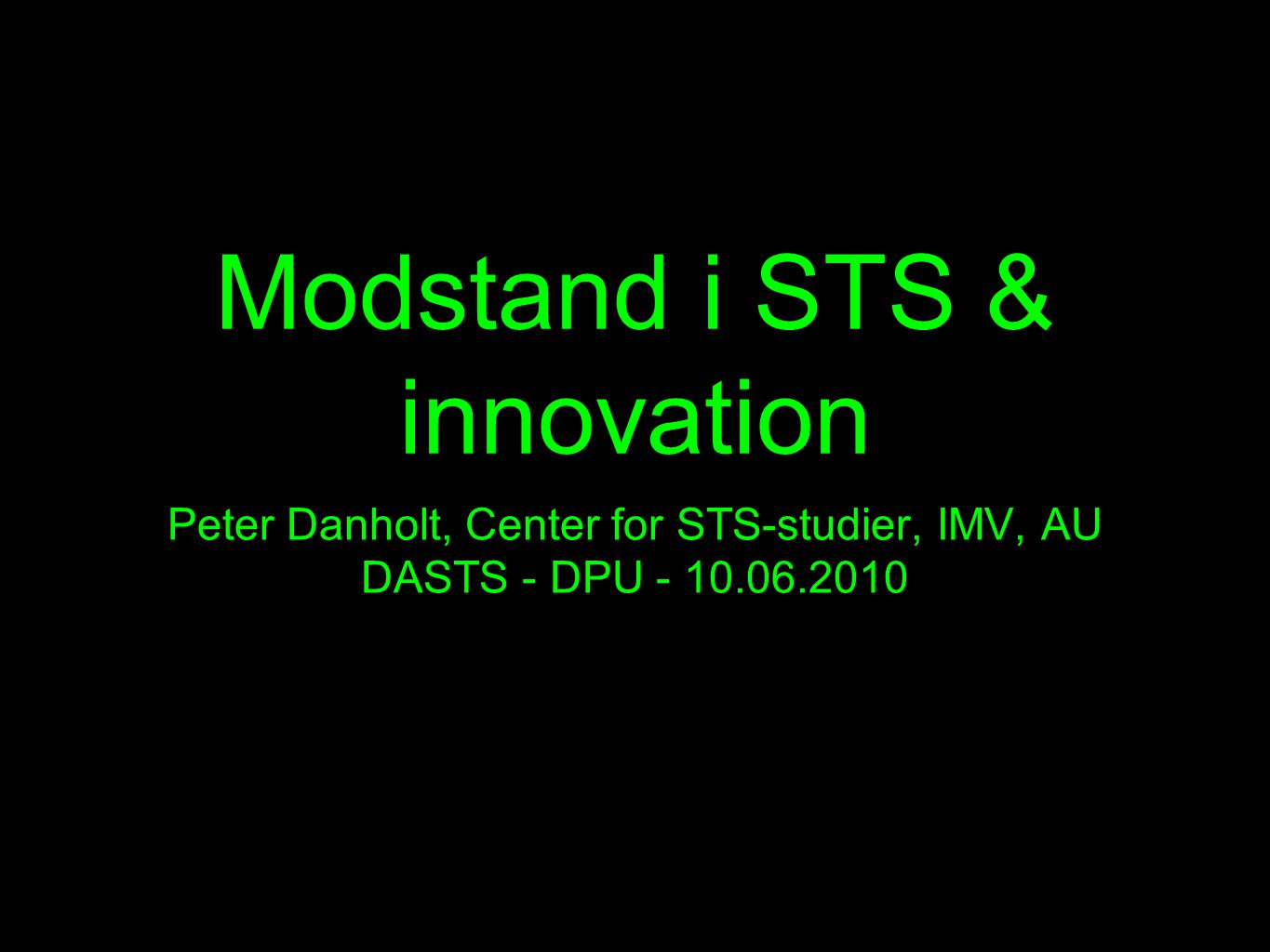 Modstand i STS & innovation Peter Danholt, Center for STS-studier, IMV, AU DASTS - DPU - 10.06.2010