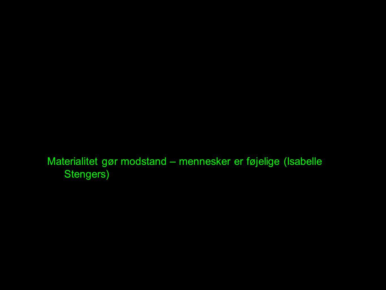Materialitet gør modstand – mennesker er føjelige (Isabelle Stengers)
