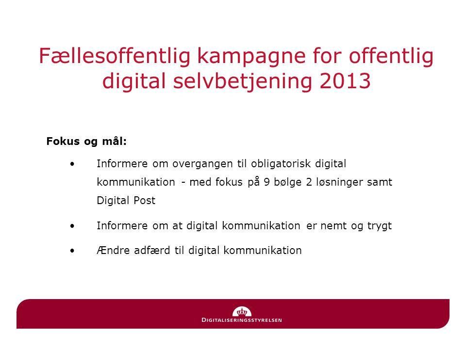Fællesoffentlig kampagne for offentlig digital selvbetjening 2013 Fokus og mål: Informere om overgangen til obligatorisk digital kommunikation - med fokus på 9 bølge 2 løsninger samt Digital Post Informere om at digital kommunikation er nemt og trygt Ændre adfærd til digital kommunikation