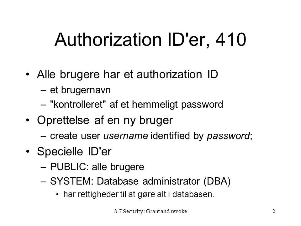 8.7 Security: Grant and revoke2 Authorization ID er, 410 Alle brugere har et authorization ID –et brugernavn – kontrolleret af et hemmeligt password Oprettelse af en ny bruger –create user username identified by password; Specielle ID er –PUBLIC: alle brugere –SYSTEM: Database administrator (DBA) har rettigheder til at gøre alt i databasen.