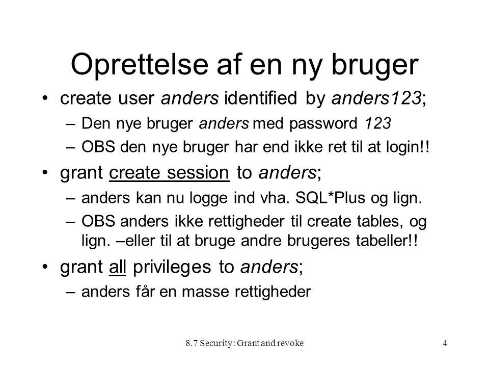 8.7 Security: Grant and revoke4 Oprettelse af en ny bruger create user anders identified by anders123; –Den nye bruger anders med password 123 –OBS den nye bruger har end ikke ret til at login!.