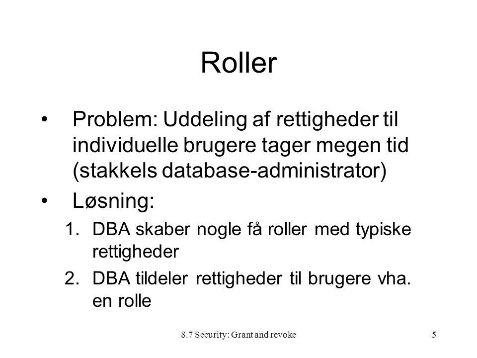 8.7 Security: Grant and revoke5 Roller Problem: Uddeling af rettigheder til individuelle brugere tager megen tid (stakkels database-administrator) Løsning: 1.DBA skaber nogle få roller med typiske rettigheder 2.DBA tildeler rettigheder til brugere vha.