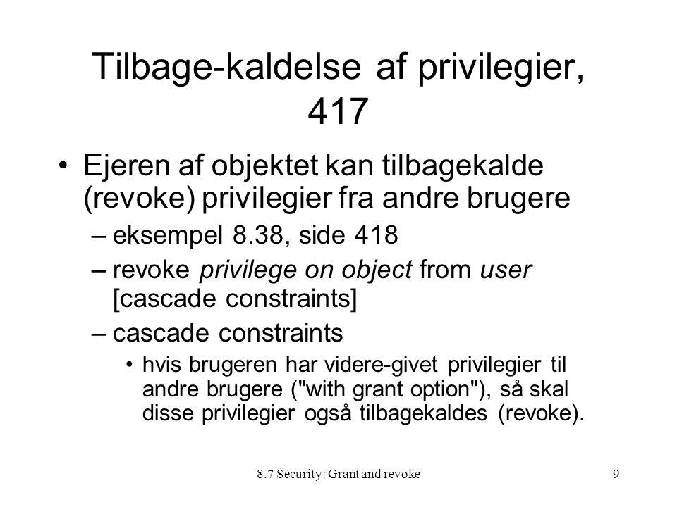 8.7 Security: Grant and revoke9 Tilbage-kaldelse af privilegier, 417 Ejeren af objektet kan tilbagekalde (revoke) privilegier fra andre brugere –eksempel 8.38, side 418 –revoke privilege on object from user [cascade constraints] –cascade constraints hvis brugeren har videre-givet privilegier til andre brugere ( with grant option ), så skal disse privilegier også tilbagekaldes (revoke).