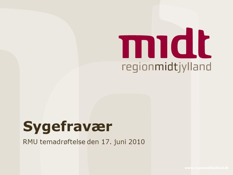 www.regionmidtjylland.dk Sygefravær RMU temadrøftelse den 17. juni 2010