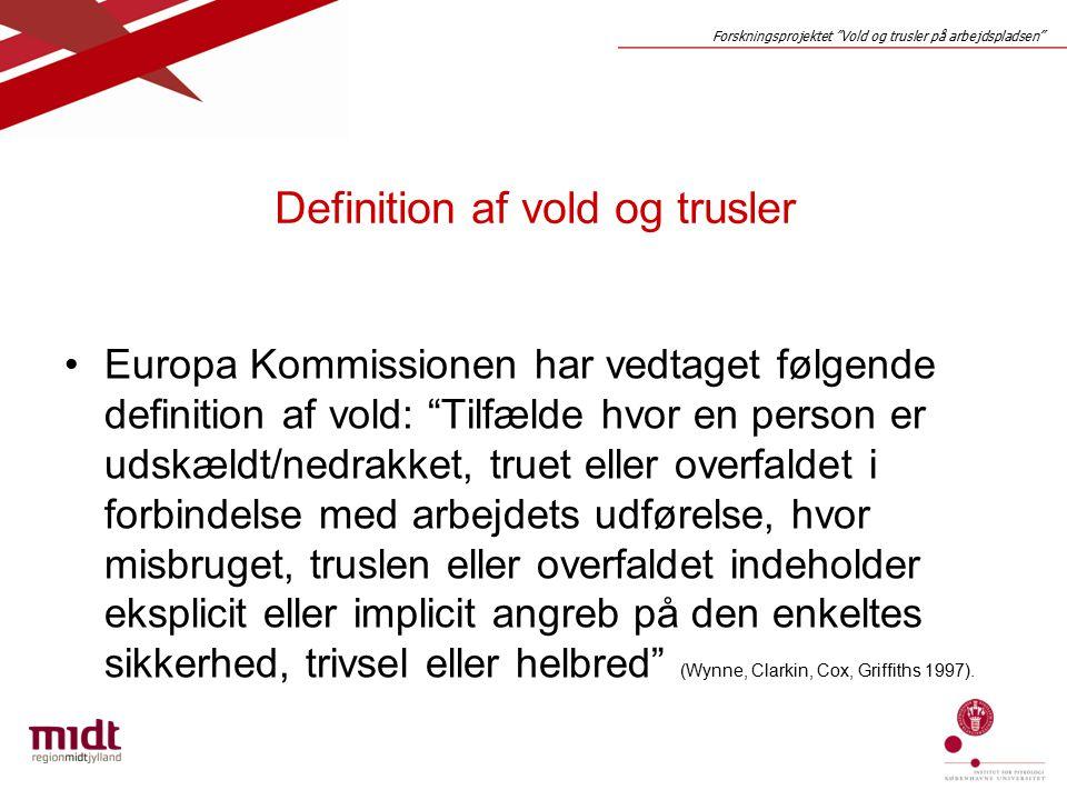 Forskningsprojektet Vold og trusler på arbejdspladsen Definition af vold og trusler Europa Kommissionen har vedtaget følgende definition af vold: Tilfælde hvor en person er udskældt/nedrakket, truet eller overfaldet i forbindelse med arbejdets udførelse, hvor misbruget, truslen eller overfaldet indeholder eksplicit eller implicit angreb på den enkeltes sikkerhed, trivsel eller helbred (Wynne, Clarkin, Cox, Griffiths 1997).