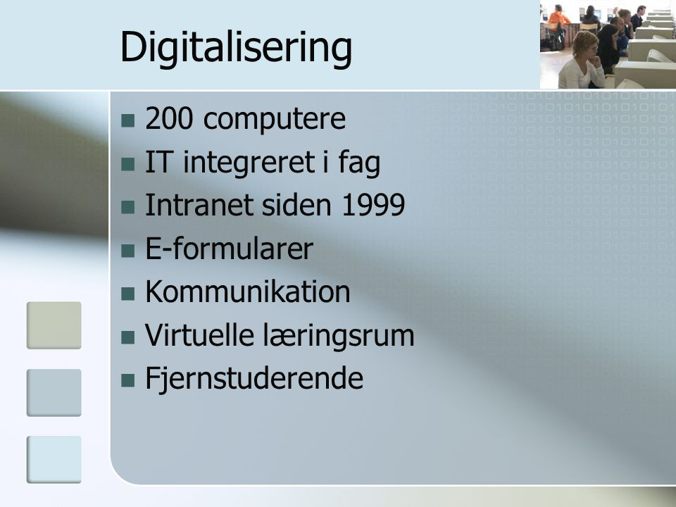 Digitalisering 200 computere IT integreret i fag Intranet siden 1999 E-formularer Kommunikation Virtuelle læringsrum Fjernstuderende