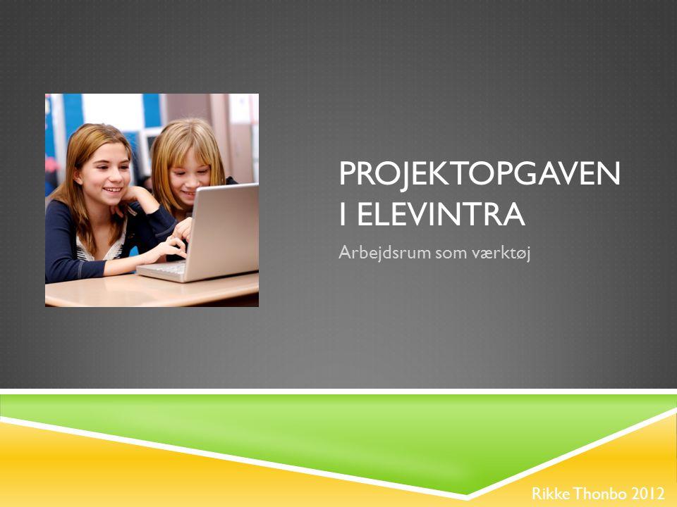 PROJEKTOPGAVEN I ELEVINTRA Rikke Thonbo 2012 Arbejdsrum som værktøj