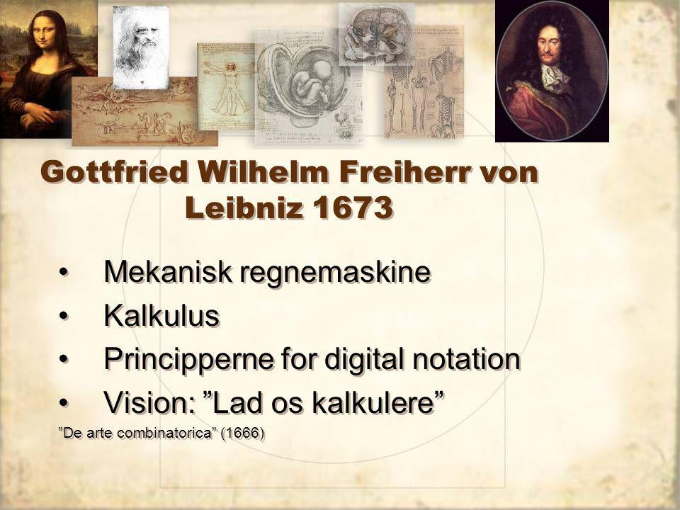 Gottfried Wilhelm Freiherr von Leibniz 1673 Mekanisk regnemaskine Kalkulus Principperne for digital notation Vision: Lad os kalkulere De arte combinatorica (1666) Mekanisk regnemaskine Kalkulus Principperne for digital notation Vision: Lad os kalkulere De arte combinatorica (1666)