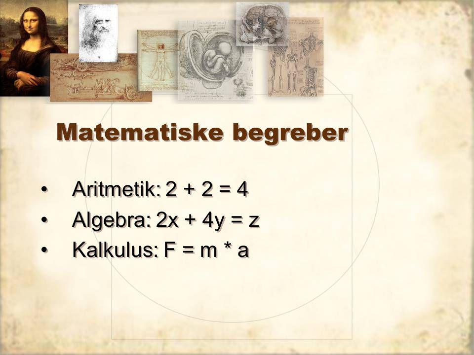 Matematiske begreber Aritmetik: 2 + 2 = 4 Algebra: 2x + 4y = z Kalkulus: F = m * a Aritmetik: 2 + 2 = 4 Algebra: 2x + 4y = z Kalkulus: F = m * a
