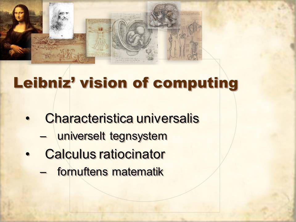 Leibniz' vision of computing Characteristica universalis –universelt tegnsystem Calculus ratiocinator –fornuftens matematik Characteristica universalis –universelt tegnsystem Calculus ratiocinator –fornuftens matematik