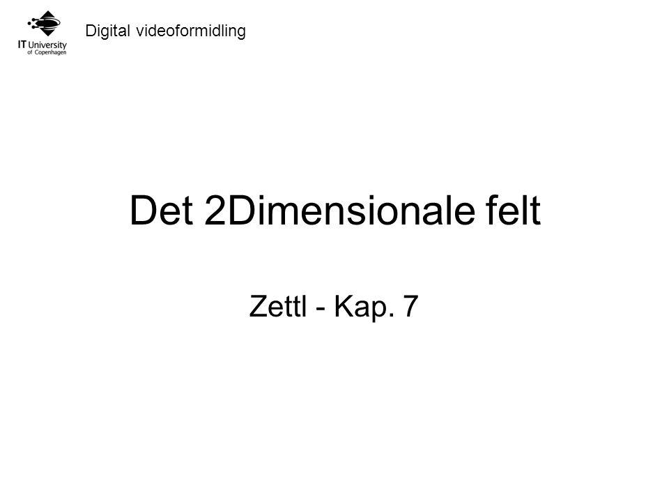 Digital videoformidling Det 2Dimensionale felt Zettl - Kap. 7