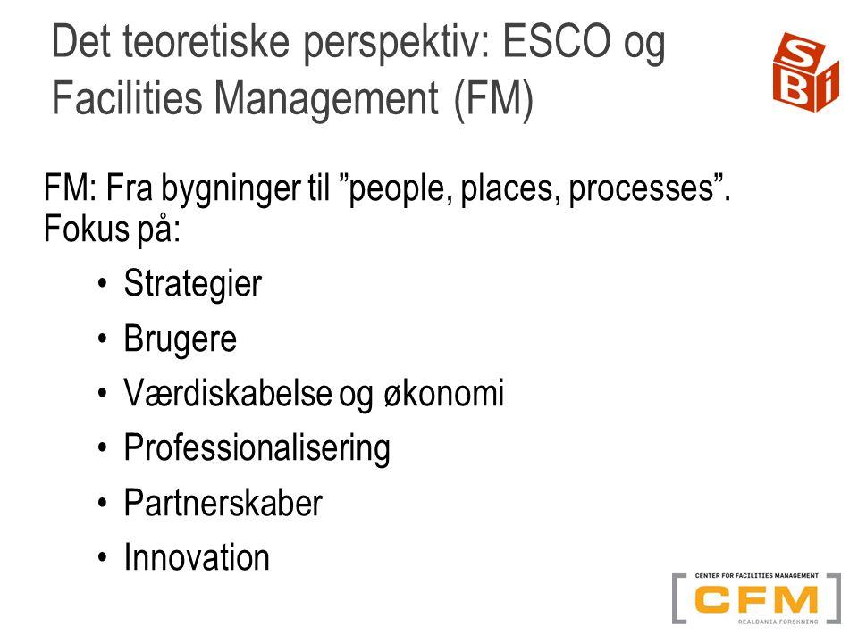Det teoretiske perspektiv: ESCO og Facilities Management (FM) FM: Fra bygninger til people, places, processes .