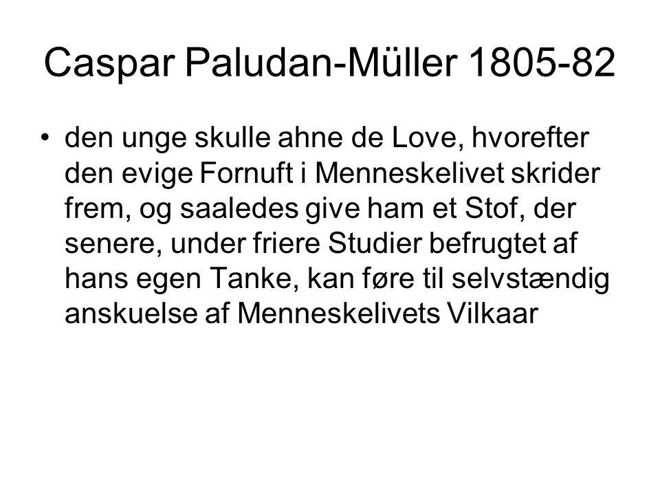 Caspar Paludan-Müller 1805-82 den unge skulle ahne de Love, hvorefter den evige Fornuft i Menneskelivet skrider frem, og saaledes give ham et Stof, der senere, under friere Studier befrugtet af hans egen Tanke, kan føre til selvstændig anskuelse af Menneskelivets Vilkaar