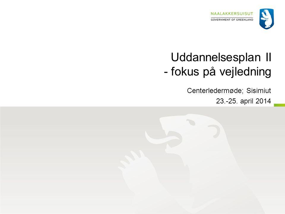 Uddannelsesplan II - fokus på vejledning Centerledermøde; Sisimiut 23.-25. april 2014