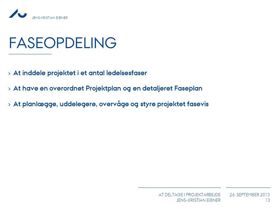 JENS-KRISTIAN EIBNER AT DELTAGE I PROJEKTARBEJDE JENS-KRISTIAN EIBNER 26. SEPTEMBER 2013 FASEOPDELING 13 › At inddele projektet i et antal ledelsesfas