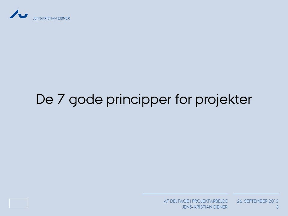 JENS-KRISTIAN EIBNER AT DELTAGE I PROJEKTARBEJDE JENS-KRISTIAN EIBNER 26. SEPTEMBER 2013 8 De 7 gode principper for projekter