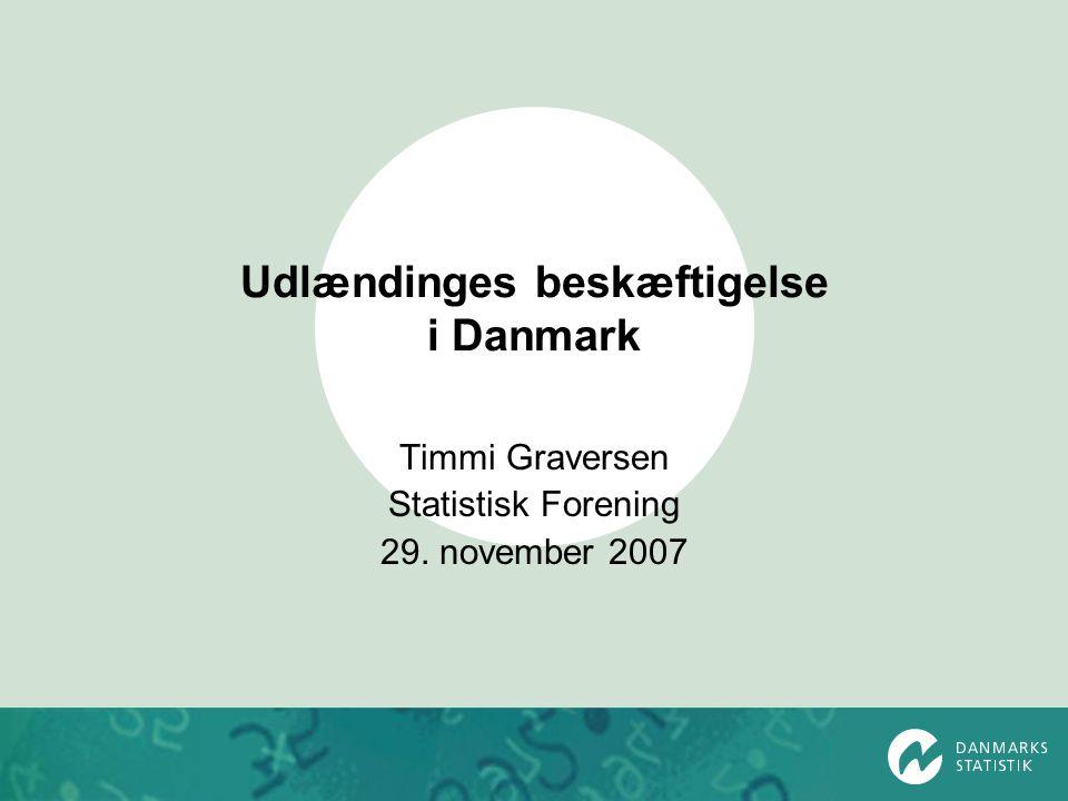 Udlændinges beskæftigelse i Danmark Timmi Graversen Statistisk Forening 29. november 2007