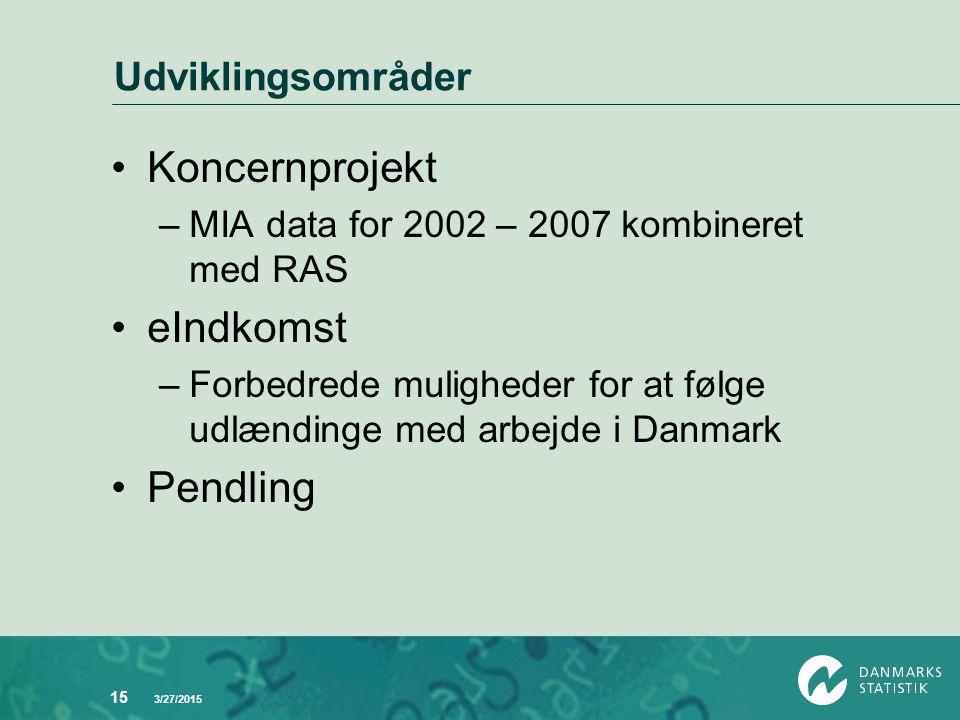 3/27/2015 15 Udviklingsområder Koncernprojekt –MIA data for 2002 – 2007 kombineret med RAS eIndkomst –Forbedrede muligheder for at følge udlændinge med arbejde i Danmark Pendling