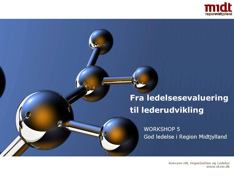 Koncern HR, Organisation og Ledelse www.ol.rm.dk Fra ledelsesevaluering til lederudvikling WORKSHOP 5 God ledelse i Region Midtjylland
