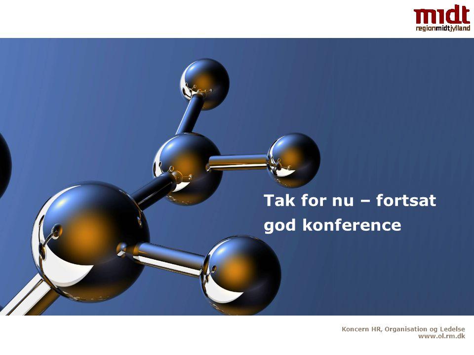 Koncern HR, Organisation og Ledelse www.ol.rm.dk Tak for nu – fortsat god konference