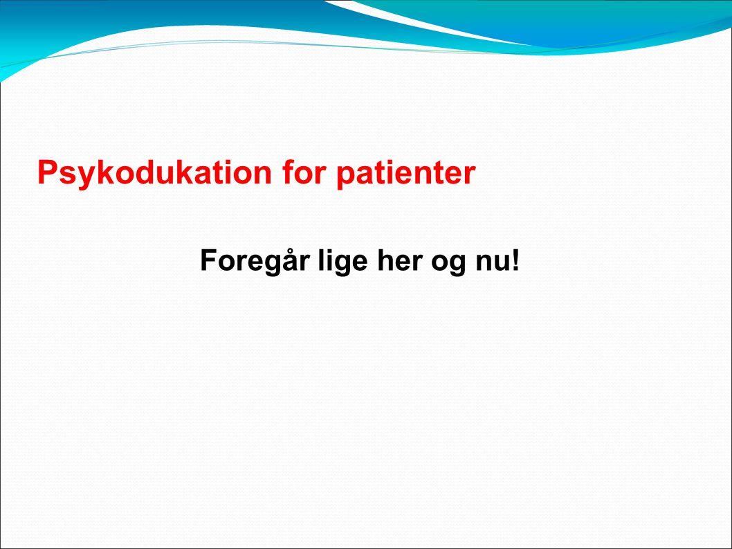 Psykodukation for patienter Foregår lige her og nu!