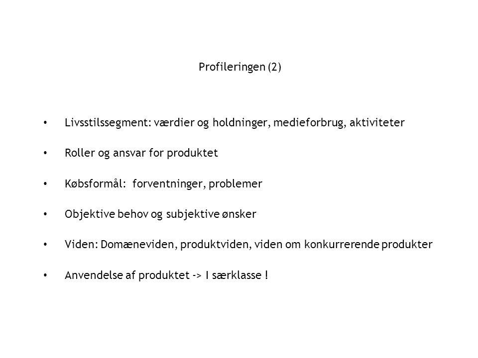 Profileringen (2) Livsstilssegment: værdier og holdninger, medieforbrug, aktiviteter Roller og ansvar for produktet Købsformål: forventninger, problemer Objektive behov og subjektive ønsker Viden: Domæneviden, produktviden, viden om konkurrerende produkter Anvendelse af produktet -> I særklasse !