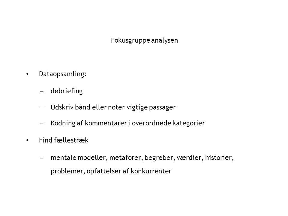 Fokusgruppe analysen Dataopsamling: – debriefing – Udskriv bånd eller noter vigtige passager – Kodning af kommentarer i overordnede kategorier Find fællestræk – mentale modeller, metaforer, begreber, værdier, historier, problemer, opfattelser af konkurrenter